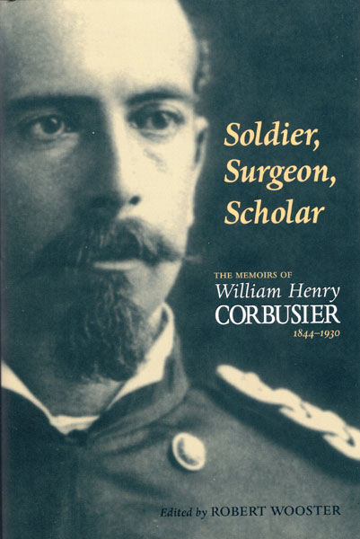 Soldier, Surgeon, Scholar: The Memoirs Of William Henry Corbusier, 1844-1930 Robert  Wooster [Edited By]