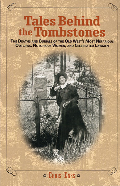 Tales Behind The Tombstones. The Death And Burials Of The Old West's Most Nefarious Outlaws, Notorious Women, And Celebrated Lawmen by Chris Enss