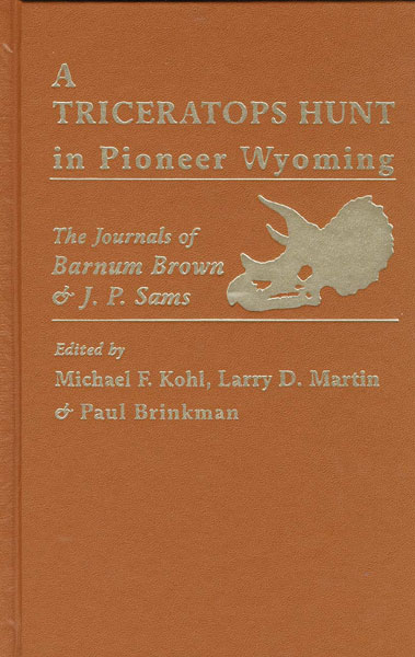 A Triceratops Hunt In Pioneer Wyoming. The Journals Of Barnum Brown & J. P. Sams. The University Of Kansas Expedition Of 1895. by Michael F., Larry D. Martin, And Paul Brinkm Kohl
