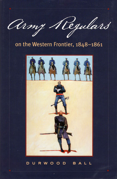 Army Regulars On The Western Frontier 1848-1861 by  Durwood Ball