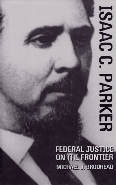Isaac C. Parker. Federal Justice On The Frontier by  Michael J. Brodhead