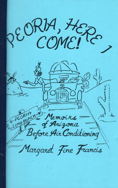 Peoria, Here I Come! Memoirs Of Arizona Before Air Conditioning by Margaret Fine Francis