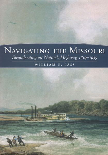 Navigating The Missouri. Steamboating On Nature's Highway, 1819-1935. by William E. Lass