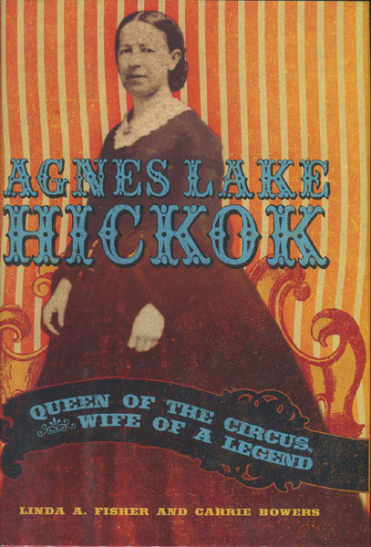 Agnes Lake Hickok: Queen Of The Circus, Wife Of A Legend by Linda A. And Carrie Bowers Fisher