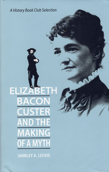 Elizabeth Bacon Custer And The Making Of A Myth by  Shirley A Leckie