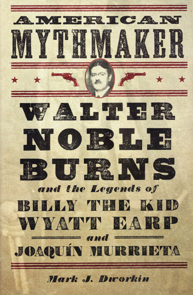 American Mythmaker. Walter Noble Burns And The Legends Of Billy The Kid, Wyatt Earp And Joaquin Murrieta by  Mark J Dworkin