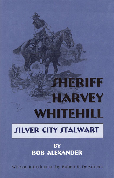 Sheriff Harvey Whitehill, Silver City Stalwart. by Bob. Alexander