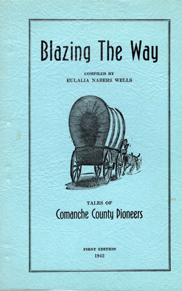 Blazing The Way. Tales Of Comanche County Pioneers.  Eulalia Nabers. Wells [Compiled By]