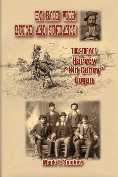 "He Rode With Butch And Sundance: The Story Of Harvey ""Kid Curry"" Logan. by Mark T. Smokov"