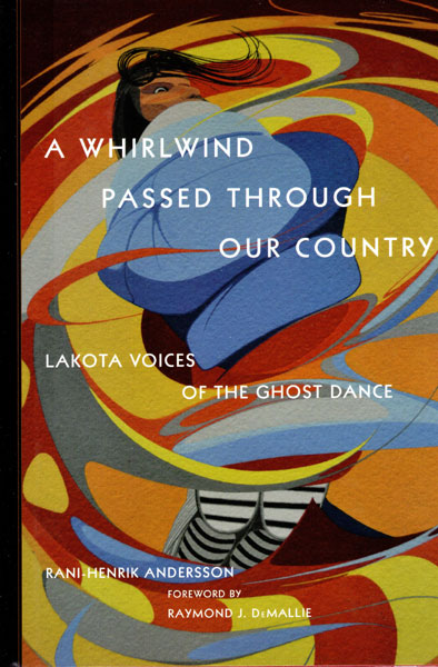 A Whirlwind Passed Through Our Country. Lakota Voices Of The Ghost Dance by Rani-Henrik Andersson