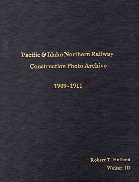 Pacific & Idaho Northern Railway Construction Photograph Album Archive 1909-1911  Robert T. Holland [Engineer]