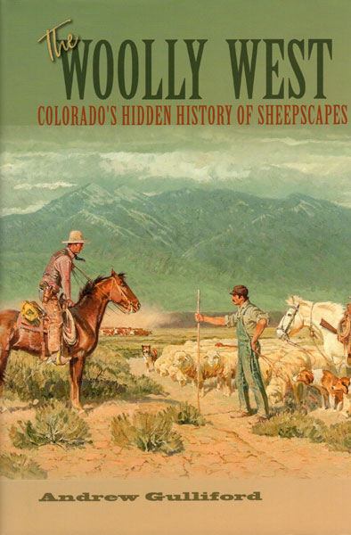 The Woolly West. Colorado's Hidden History Of Sheepscapes by Andrew Guilliford