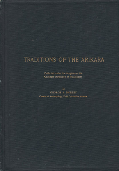 Traditions Of The Arikara. Collected Under The Auspices Of The Carnegie Institution Of Washington by  George A. Dorsey
