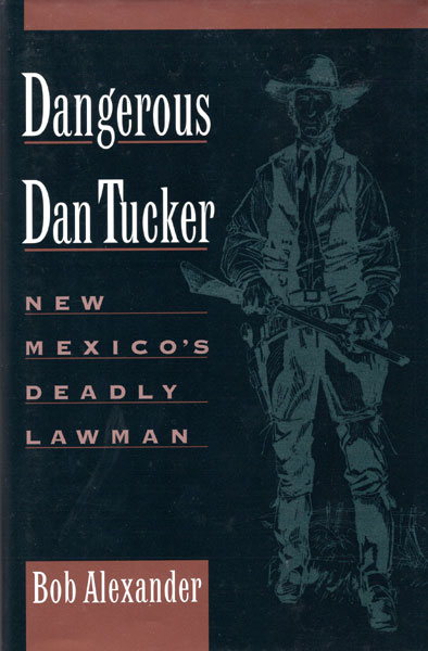 Dangerous Dan Tucker. New Mexico's Deadly Lawman. by  Bob. Alexander