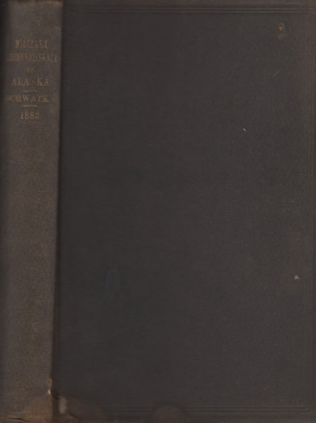 Report Of A Military Reconnaissance In Alaska, Made In 1883, By Frederick Schwatka, 1st Lieut., 3d Regt. Cavalry, U.S. Army by  Frederick Schwatka