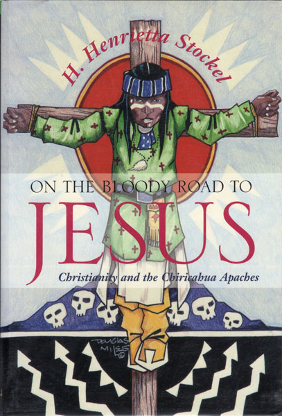 On The Bloody Road To Jesus. Christianity And The Chiricahua Apaches. by  H. Henrietta. Stockel