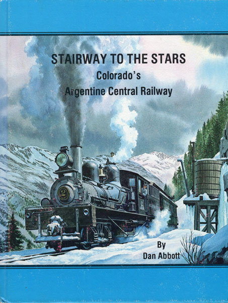 Stairway To The Stars. Colorado's Argentine Central Railway  Dan, Gary Morgan  Abbott [Editorial Consultant]