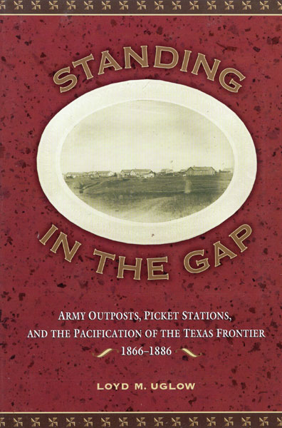 Standing In The Gap. Army Outposts, Picket Stations, And The Pacification Of The Texas Frontier 1866-2886 by Loyd M. Uglow