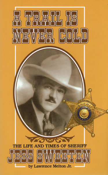 A Trail Is Never Cold. The Life And Times Of Sheriff Jess Sweeten by  Jr., Lawrence Melton