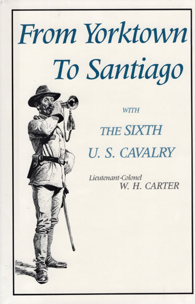 From Yorktown To Santiago, With The Sixth U.S. Cavalry. by Lieutenant-Colonel W.H. Carter