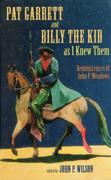 Pat Garrett And Billy The Kid As I Knew Them. Reminiscences Of John P. Meadows  John P. Wilson [Edited By]
