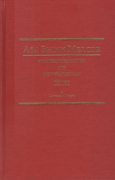 Asa Shinn Mercer. Western Promoter And Newspaperman 1839-1917 by Lawrence M Woods