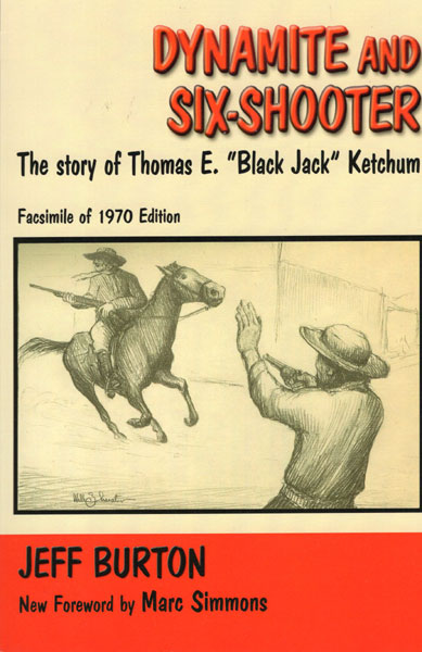 "Dynamite And Six-Shooter, The Story Of Thomas E. ""Black Jack"" Ketchum. Facsimile Of 1970 Edition by  Jeff Burton"
