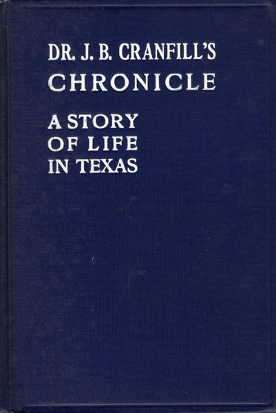 Dr. J. B. Cranfill's Chronicle. A Story Of Life In Texas. Written By Himself About Himself by Dr. J. B. Cranfill