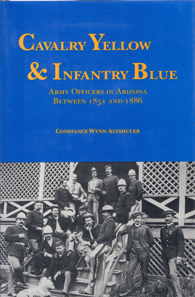 Cavalry Yellow & Infantry Blue. Army Officers In Arizona Between 1851 And 1886 by  Constance Wynn Altshuler