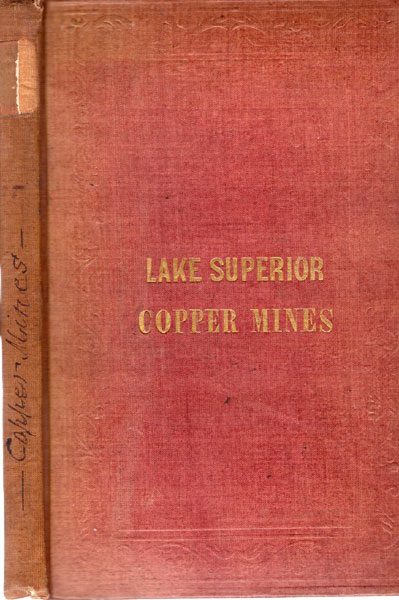 Lake Superior Copper Mines / [Title Page] A True Description Of The Lake Superior Country; Its Rivers, Coasts, Bays, Harbours, Islands And Commerce, With Bayfiled's Chart (Showing The Boundary Line Established By Joint Commission). Also A Minute Account Of The Copper Mines And Working Companies, Accompanied By A Map Of The Mineral Regions; Showing By Their No. And Place, All The Different Locations: And Containing A Concise Mode Of Assaying, Treating, Smelting, And Refining Copper Ores by John R St. John