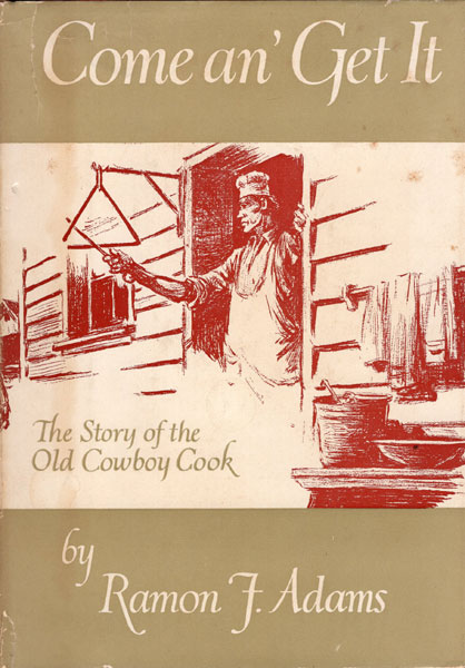 Come An' Get It. The Story Of The Old Cowboy Cook. by Ramon F. Adams