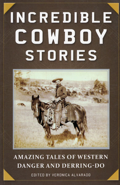 Incredible Cowboy Stories. Amazing Tales Of Western Danger And Derring-Do  Veronica Alvarado [Edited By]