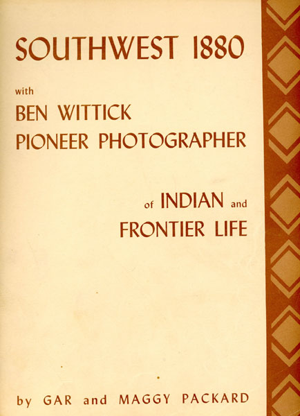 Southwest 1880 With Ben Wittick Pioneer Photographer Of Indian And Frontier Life. Photographs From The Collection In Museum Of New Mexico by Gar And Maggy Packard