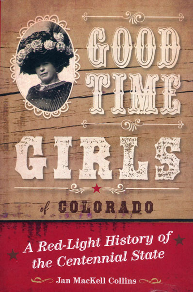 Good Time Girls Of Colorado. A Red-Light History Of The Centennial State by  Jan Mackell Collins