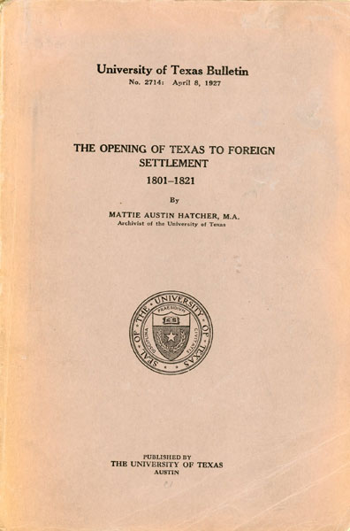 The Opening Of Texas To Foreign Settlement 1801-1821 by M. A., Mattie Austin Hatcher