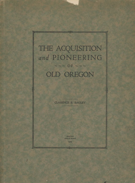 The Acquisition And Pioneering Of Old Oregon by Clarence B Bagley