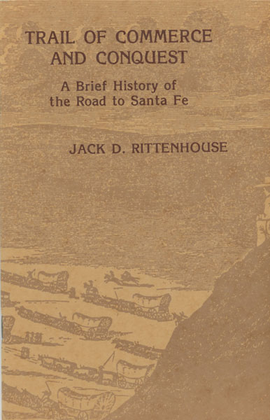 Trail Of Commerce And Conquest. A Brief History Of The Road To Santa Fe by Jack D. Rittenhouse