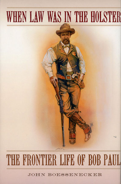 When Law Was In The Holster. The Frontier Life Of Bob Paul. by John. Boessenecker