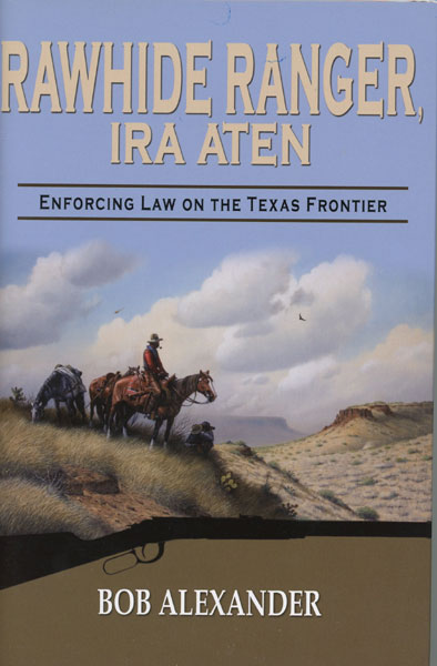 Rawhide Ranger, Ira Aten: Enforcing Law On The Texas Frontier by Bob Alexander