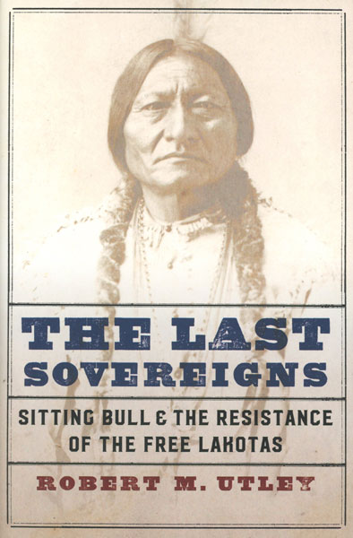 The Last Sovereigns. Sitting Bull And The Resistance Of The Free Lakotas by Robert M. Utley