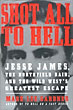 Shot All To Hell. Jesse James, The Northfield Raid, And The Wild West's Greatest Escape by  Mark Lee Gardner