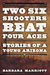 Two Six Shooters Beat Four Aces. Stories Of A Young Arizona by Barbara Marriott
