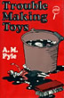 Trouble Making Toys.  by  A.M. Pyle